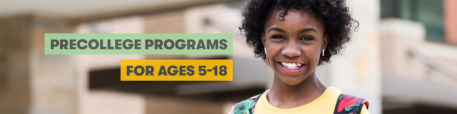 "Happy middle school age girl stands in front of school. Text overlay says ""Precollege Programs for ages 5-18."""