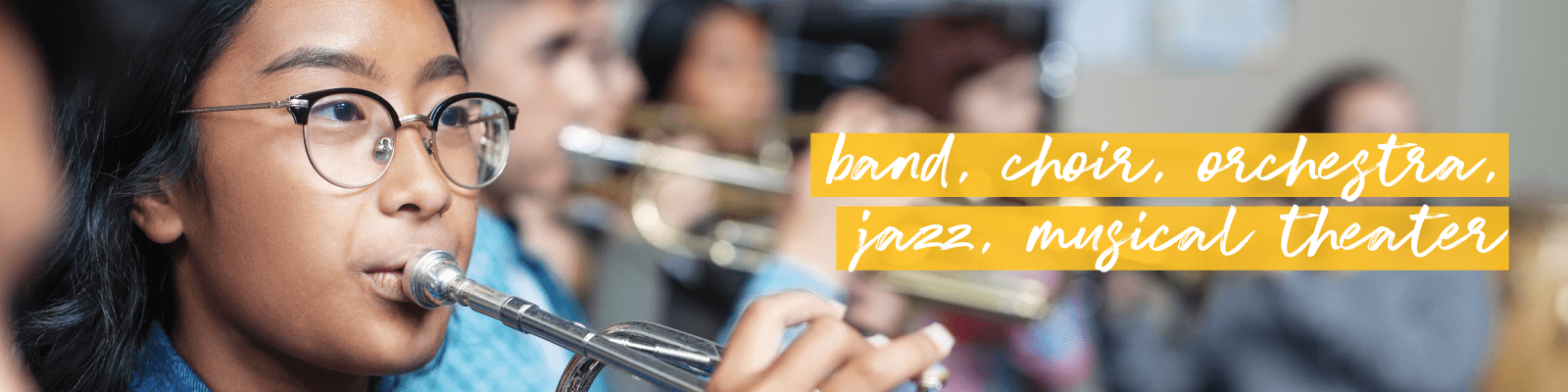 Closeup of children playing brass instruments, and the words 'band, choir, orchestra, jazz, musical theater'